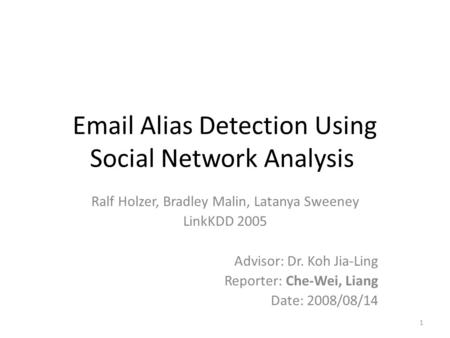 Email Alias Detection Using Social Network Analysis Ralf Holzer, Bradley Malin, Latanya Sweeney LinkKDD 2005 Advisor: Dr. Koh Jia-Ling Reporter: Che-Wei,