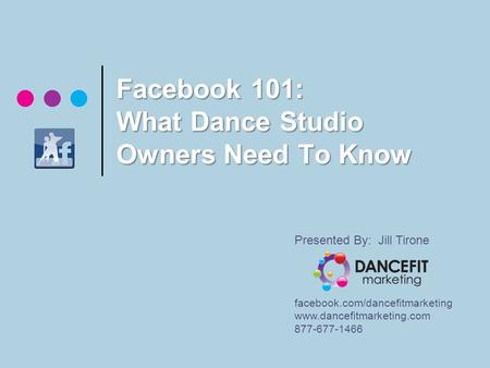 Facebook 101: What Dance Studio Owners Need To Know Presented By: Jill Tirone facebook.com/dancefitmarketing www.dancefitmarketing.com 877-677-1466.