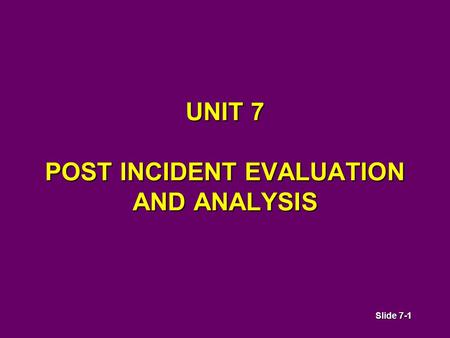 Slide 7-1 UNIT 7 POST INCIDENT EVALUATION AND ANALYSIS.