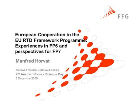 European Cooperation in the EU RTD Framework Programme: Experiences in FP6 and perspectives for FP7 Manfred Horvat bm:bwk and ASO Bratislava Kosice 2 nd.