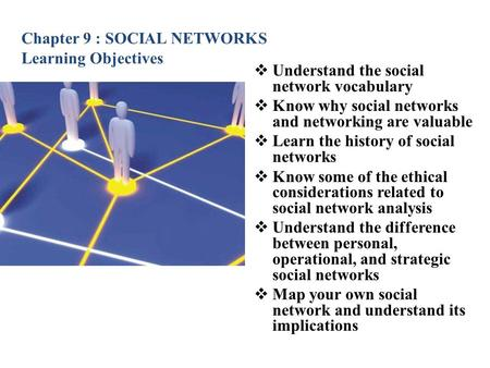 Chapter 9 : SOCIAL NETWORKS Learning Objectives  Understand the social network vocabulary  Know why social networks and networking are valuable  Learn.