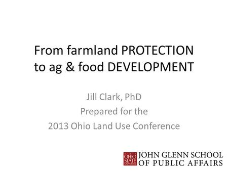 From farmland PROTECTION to ag & food DEVELOPMENT Jill Clark, PhD Prepared for the 2013 Ohio Land Use Conference.