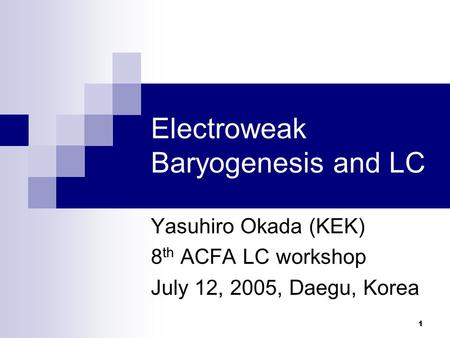 1 Electroweak Baryogenesis and LC Yasuhiro Okada (KEK) 8 th ACFA LC workshop July 12, 2005, Daegu, Korea.