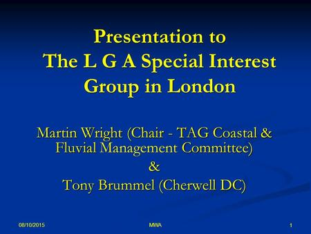 08/10/2015 MWA 1 Presentation to The L G A Special Interest Group in London Martin Wright (Chair - TAG Coastal & Fluvial Management Committee) & Tony Brummel.
