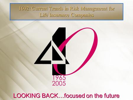 1602: Current Trends in Risk Management for Life Insurance Companies LOOKING BACK…focused on the future.