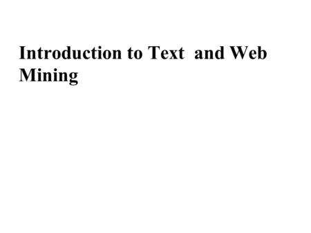 Introduction to Text and Web Mining. I. Text Mining is part of our lives.