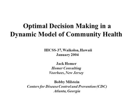 Jack Homer Homer Consulting Voorhees, New Jersey Bobby Milstein Centers for Disease Control and Prevention (CDC) Atlanta, Georgia Optimal Decision Making.