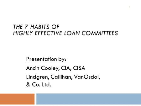 1 ALLL for the Non-Accountant Presentation by: Ancin Cooley, CIA, CISA Lindgren, Callihan, VanOsdol, & Co. Ltd. THE 7 HABITS OF HIGHLY EFFECTIVE LOAN COMMITTEES.
