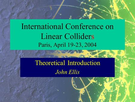 International Conference on Linear Colliders Paris, April 19-23, 2004 Theoretical Introduction John Ellis.