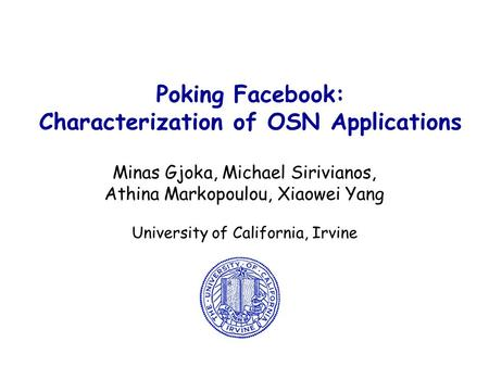 Poking Facebook: Characterization of OSN Applications Minas Gjoka, Michael Sirivianos, Athina Markopoulou, Xiaowei Yang University of California, Irvine.