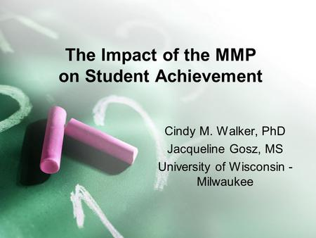 The Impact of the MMP on Student Achievement Cindy M. Walker, PhD Jacqueline Gosz, MS University of Wisconsin - Milwaukee.