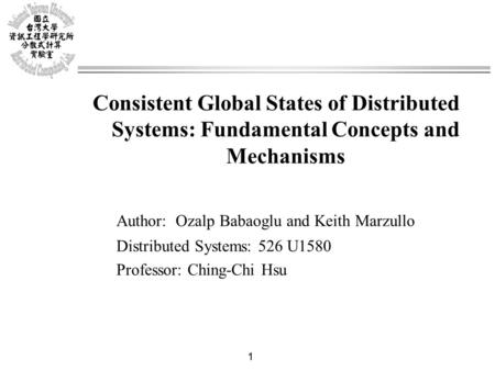 1 Consistent Global States of Distributed Systems: Fundamental Concepts and Mechanisms Author: Ozalp Babaoglu and Keith Marzullo Distributed Systems: 526.