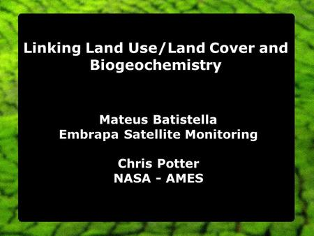 Linking Land Use/Land Cover and Biogeochemistry Mateus Batistella Embrapa Satellite Monitoring Chris Potter NASA - AMES.