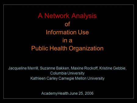A Network Analysis of Information Use in a Public Health Organization Jacqueline Merrill, Suzanne Bakken, Maxine Rockoff, Kristine Gebbie, Columbia University.