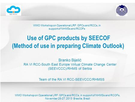 WMO Workshop on Operational LRF: GPCs and RCCs, in support of NHMSs and RCOFs Use of GPC products by SEECOF (Method of use in preparing Climate Outlook)