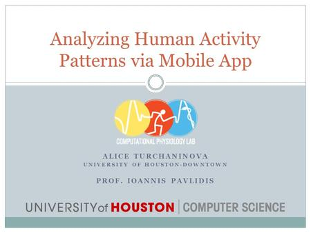 ALICE TURCHANINOVA UNIVERSITY OF HOUSTON-DOWNTOWN PROF. IOANNIS PAVLIDIS Analyzing Human Activity Patterns via Mobile App.