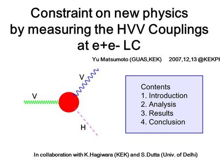 Contents 1. Introduction 2. Analysis 3. Results 4. Conclusion Constraint on new physics by measuring the HVV Couplings at e+e- LC In collaboration with.