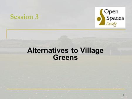 1 Session 3 Alternatives to Village Greens. 2 Alternatives to Greens How you can help  Become involved in neighbourhood planning Claim land as a local.