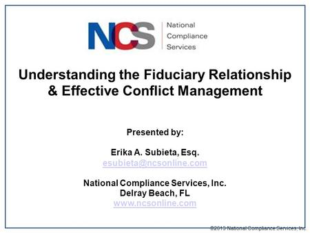 Understanding the Fiduciary Relationship & Effective Conflict Management Presented by: Erika A. Subieta, Esq. National Compliance.