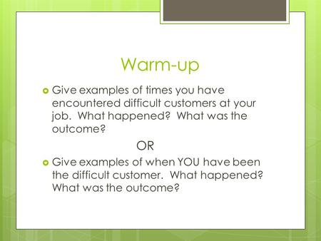 Warm-up  Give examples of times you have encountered difficult customers at your job. What happened? What was the outcome? OR  Give examples of when.