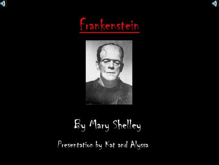 Frankenstein By Mary Shelley Presentation by Kat and Alyssa.