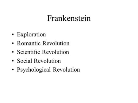 Frankenstein Exploration Romantic Revolution Scientific Revolution Social Revolution Psychological Revolution.