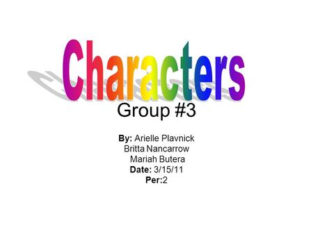 Characters Group #3 By: Arielle Plavnick Britta Nancarrow