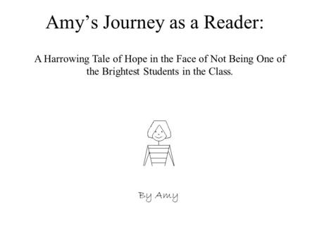 Amy's Journey as a Reader: By Amy A Harrowing Tale of Hope in the Face of Not Being One of the Brightest Students in the Class.