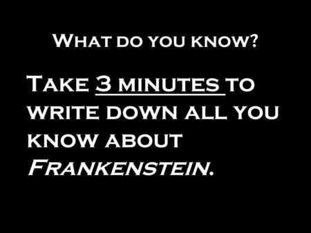 What do you know? Take 3 minutes to write down all you know about Frankenstein.