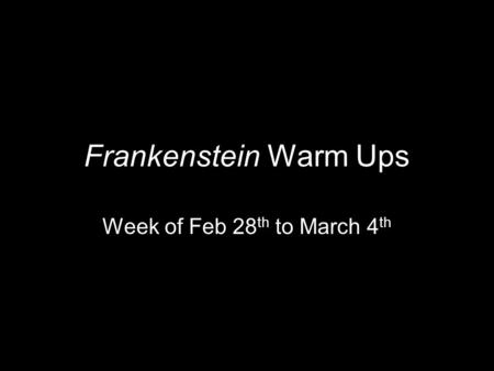Frankenstein Warm Ups Week of Feb 28 th to March 4 th.