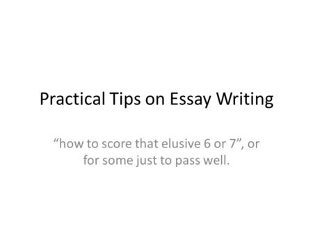 "Practical Tips on Essay Writing ""how to score that elusive 6 or 7"", or for some just to pass well."