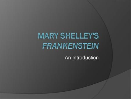 An Introduction. Mary Shelley  Born in 1797 to writers William Godwin and Mary Wollstonecraft.  Her mother died shortly after Mary was born.  Shelley.