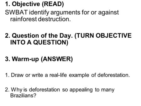 1. Objective (READ) SWBAT identify arguments for or against rainforest destruction. 2. Question of the Day. (TURN OBJECTIVE INTO A QUESTION) 3. Warm-up.