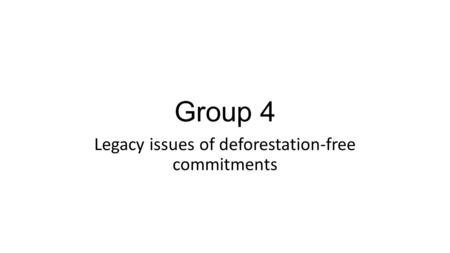 Group 4 Legacy issues of deforestation-free commitments.