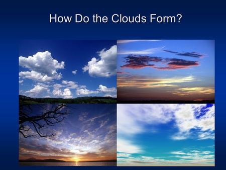 How Do the Clouds Form?. The global water cycle Ocean water covers 70% of the Earth's surface.