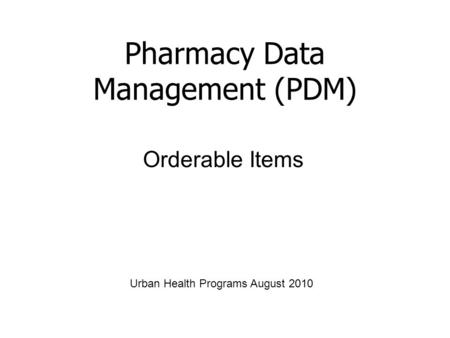Orderable Items Pharmacy Data Management (PDM) Urban Health Programs August 2010.