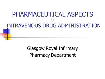 Glasgow Royal Infirmary Pharmacy Department PHARMACEUTICAL ASPECTS OF INTRAVENOUS DRUG ADMINISTRATION.
