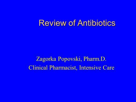 Review of Antibiotics Zagorka Popovski, Pharm.D. Clinical Pharmacist, Intensive Care.