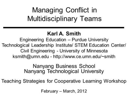 Managing Conflict in Multidisciplinary Teams Karl A. Smith Engineering Education – Purdue University Technological Leadership Institute/ STEM Education.
