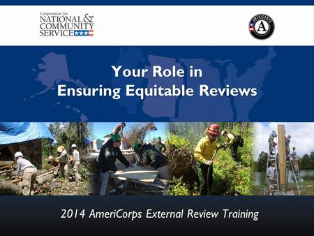 Your Role in Ensuring Equitable Reviews 2014 AmeriCorps External Review Training.