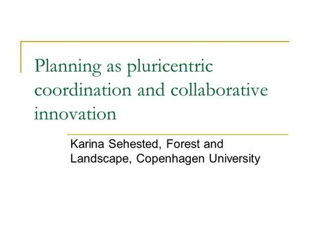 Planning as pluricentric coordination and collaborative innovation Karina Sehested, Forest and Landscape, Copenhagen University.