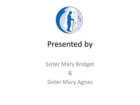 Presented by Sister Mary Bridget & Sister Mary Agnes.