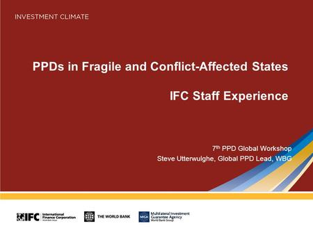 PPDs in Fragile and Conflict-Affected States IFC Staff Experience 7 th PPD Global Workshop Steve Utterwulghe, Global PPD Lead, WBG.