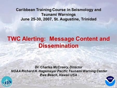 Caribbean Training Course in Seismology and Tsunami Warnings June 25-30, 2007, St. Augustine, Trinidad TWC Alerting: Message Content and Dissemination.