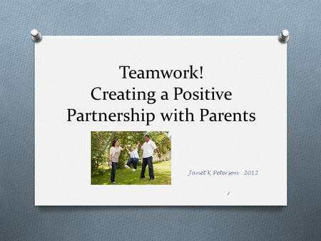 Teamwork! Creating a Positive Partnership with Parents Janet K Peterson 2012 1.