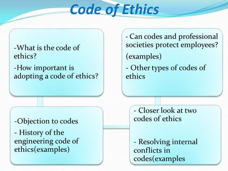 -What is the code of ethics? -How important is adopting a code of ethics? -Objection to codes - History of the engineering code of ethics(examples) - Closer.