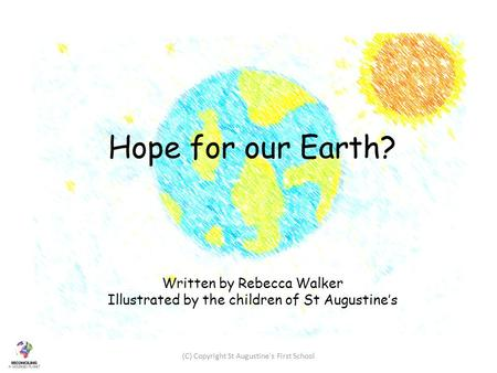 Hope for our Earth? Written by Rebecca Walker Illustrated by the children of St Augustine's (C) Copyright St Augustine's First School.