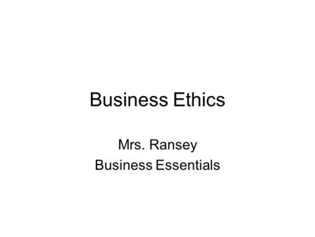 Business Ethics Mrs. Ransey Business Essentials. Standards and Essential Questions Standards BCS-BE-11: The student compares and contrasts common ethical.