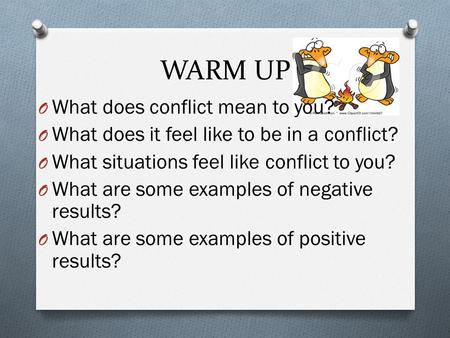WARM UP O What does conflict mean to you? O What does it feel like to be in a conflict? O What situations feel like conflict to you? O What are some examples.