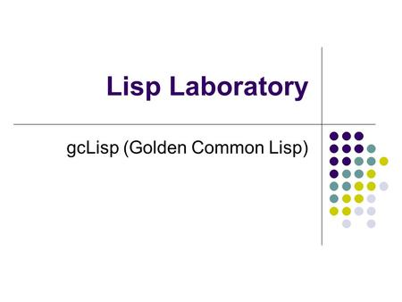 Lisp Laboratory gcLisp (Golden Common Lisp). Lect. ratchadaporn kanawong2 The history of Lisp In summer 1956, Allen Newell, J.C. Shaw, and Herbert Simon.